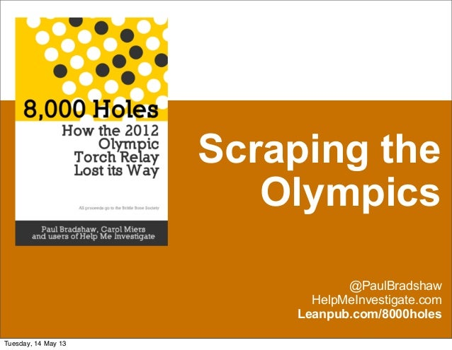 Scraping theOlympics@PaulBradshawHelpMeInvestigate.comLeanpub.com/8000holesTuesday, 14 May 13