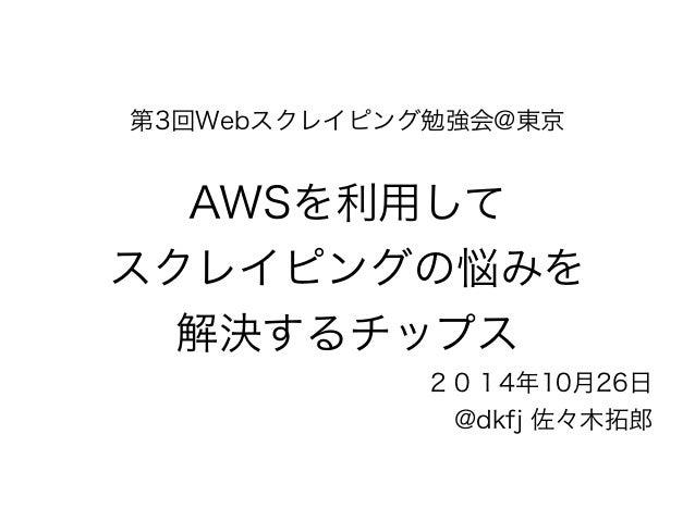 第3回Webスクレイピング勉強会@東京  !  AWSを利用して  スクレイピングの悩みを  解決するチップス  2014年10月26日  @dkfj 佐々木拓郎