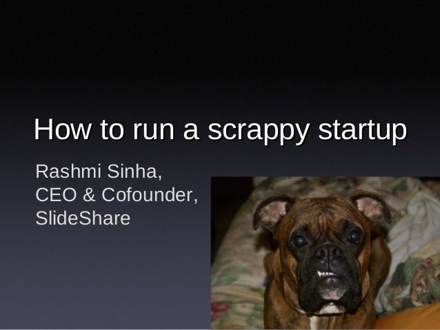 Rashmi Sinha, CEO & Cofounder, SlideShare How to run a scrappy startupHow to run a scrappy startup