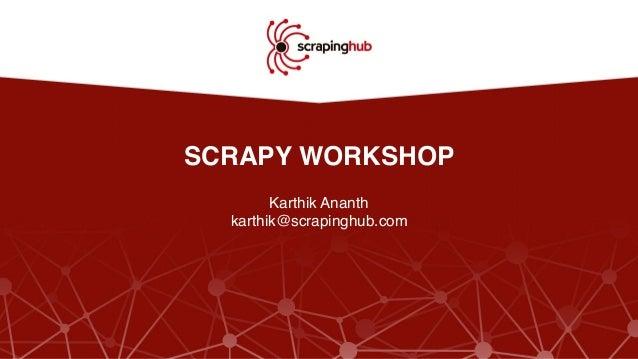 SCRAPY WORKSHOP Karthik Ananth karthik@scrapinghub.com