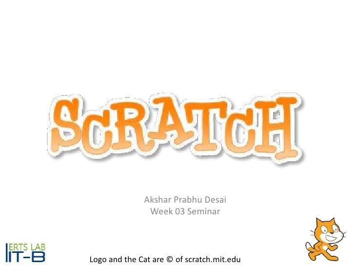 AksharPrabhu Desai<br />Week 03 Seminar<br />Logo and the Cat are © of scratch.mit.edu<br />
