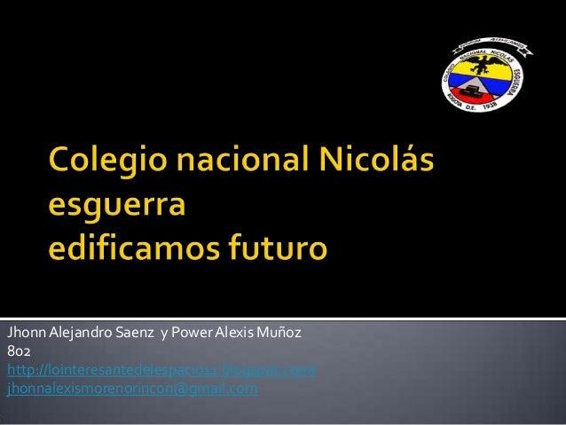 JhonnAlejandro Saenz y PowerAlexis Muñoz802http://lointeresantedelespacio11.blogspot.com/jhonnalexismorenorincon@gmail.com