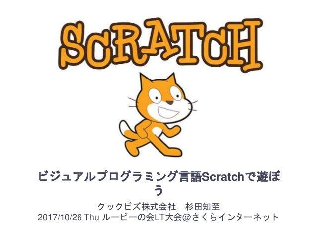 ビジュアルプログラミング言語Scratchで遊ぼ う クックビズ株式会社 杉田知至 2017/10/26 Thu ルービーの会LT大会@さくらインターネット