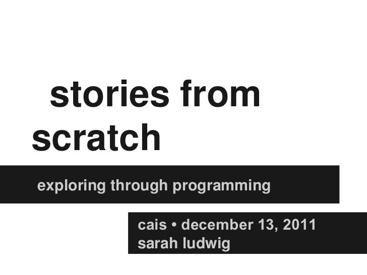 stories fromscratchexploring through programming            cais • december 13, 2011            sarah ludwig