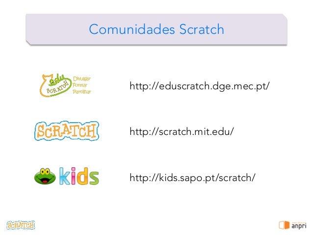 ! Comunidades Scratch http://scratch.mit.edu/ http://kids.sapo.pt/scratch/ http://eduscratch.dge.mec.pt/