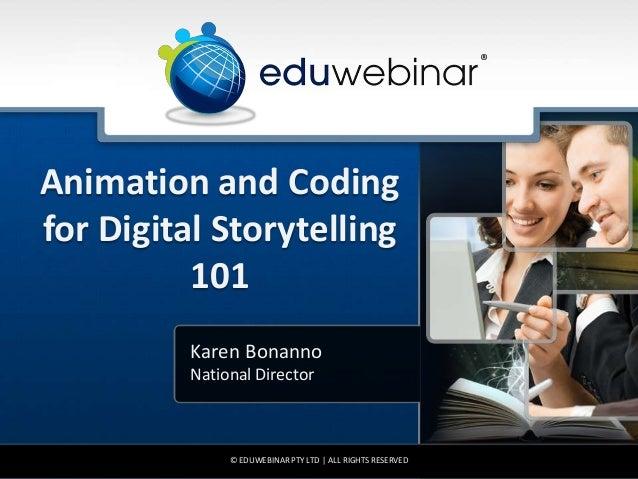 Animation and Coding for Digital Storytelling 101 Karen Bonanno National Director © EDUWEBINAR PTY LTD   ALL RIGHTS RESERV...