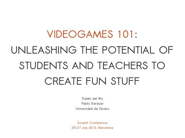 Scratch Conference 25-27 July 2013, Barcelona Rubén del Río Pablo Garaizar Universidad de Deusto VIDEOGAMES 101: UNLEASHIN...