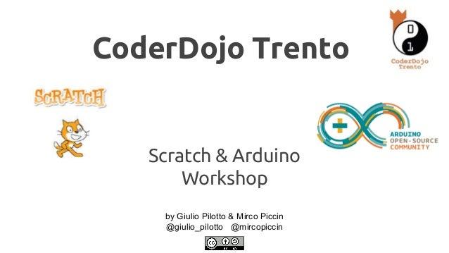 CoderDojo Trento  Scratch & Arduino  Workshop  by Giulio Pilotto & Mirco Piccin  @giulio_pilotto @mircopiccin
