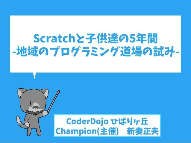 Scratchと子供達の5年間 -地域のプログラミング道場の試み- CoderDojo ひばりヶ丘 Champion(主催) 新妻正夫