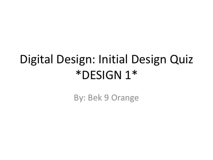 Digital Design: Initial Design Quiz           *DESIGN 1*          By: Bek 9 Orange