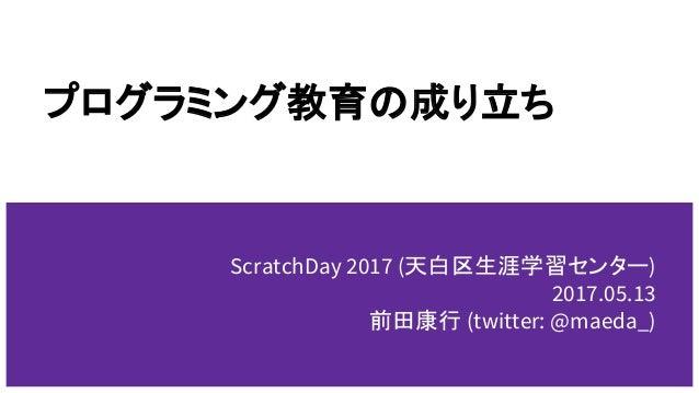プログラミング教育の成り立ち ScratchDay 2017 (天白区生涯学習センター) 2017.05.13 前田康行 (twitter: @maeda_)