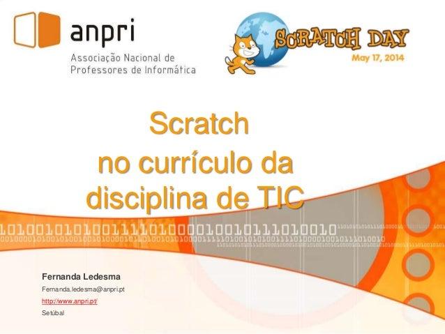 Fernanda Ledesma Fernanda.ledesma@anpri.pt http://www.anpri.pt/ Setúbal Scratch no currículo da disciplina de TIC
