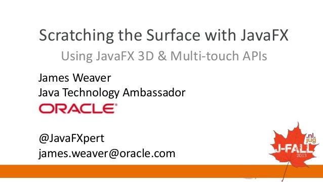 Scratching the Surface with JavaFX Using JavaFX 3D & Multi-touch APIs James Weaver Java Technology Ambassador  @JavaFXpert...