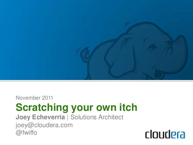 November 2011Scratching your own itchJoey Echeverria | Solutions Architectjoey@cloudera.com@fwiffo