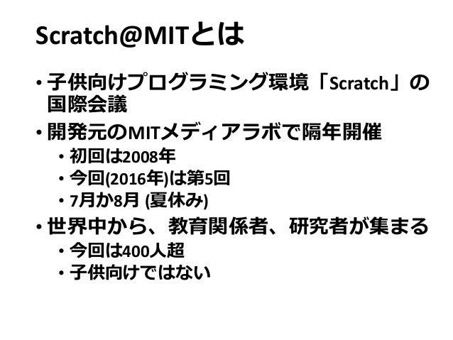 Scratch@MITとは • 子供向けプログラミング環境「Scratch」の 国際会議 • 開発元のMITメディアラボで隔年開催 • 初回は2008年 • 今回(2016年)は第5回 • 7月か8月 (夏休み) • 世界中から、教育関係者、研...