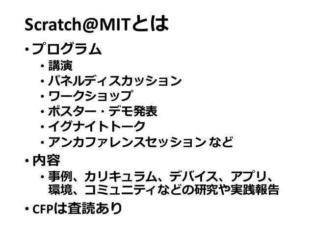 Scratch@MITとは • プログラム • 講演 • パネルディスカッション • ワークショップ • ポスター・デモ発表 • イグナイトトーク • アンカファレンスセッション など • 内容 • 事例、カリキュラム、デバイス、アプリ、 環境...