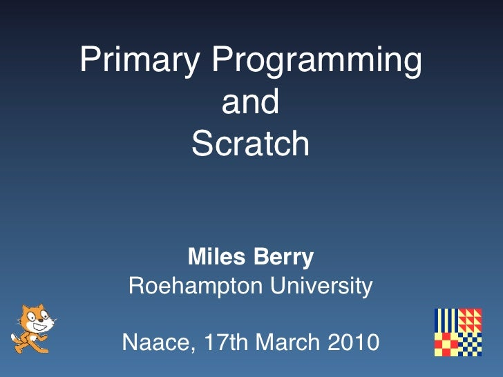 Primary Programming         and       Scratch         Miles Berry   Roehampton University    Naace, 17th March 2010