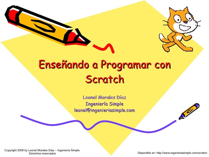 Enseñando a Programar con Scratch Leonel Morales Díaz Ingeniería Simple [email_address] Copyright 2008 by Leonel Morales D...