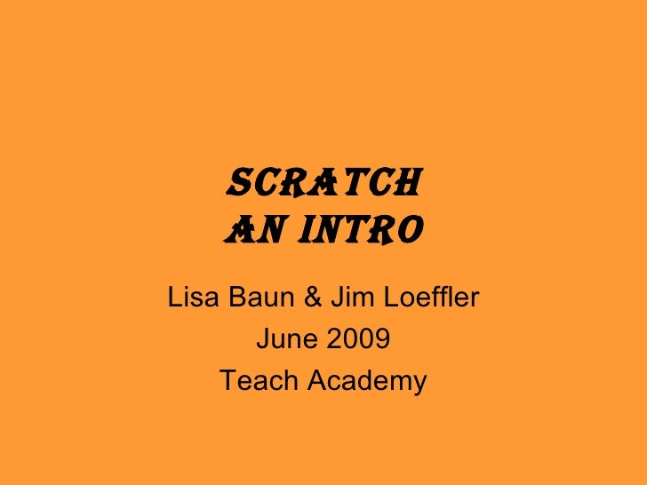 Scratch An Intro Lisa Baun & Jim Loeffler June 2009 Teach Academy