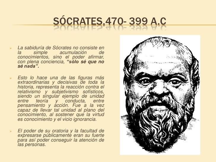 Sócrates,470- 399 a.C<br /><ul><li>La sabiduría de Sócrates no consiste en la simple acumulación de conocimientos, sino el...