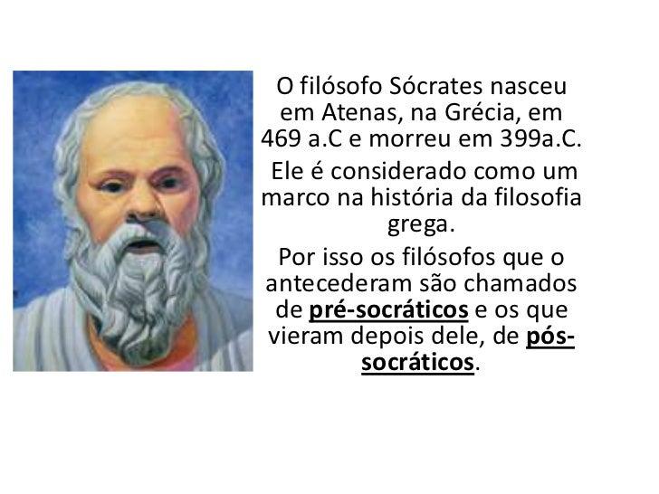O filósofo Sócrates nasceu em Atenas, na Grécia, em 469 a.C e morreu em 399a.C. <br />Ele é considerado como um marco na h...