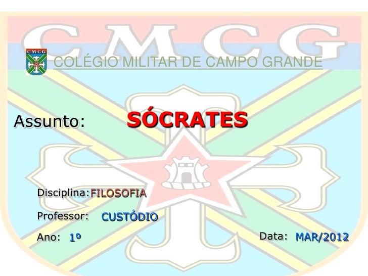 COLÉGIO MILITAR DE CAMPO GRANDEAssunto:          SÓCRATES  Disciplina:FILOSOFIA  Professor:   CUSTÓDIO  Ano: 1º           ...