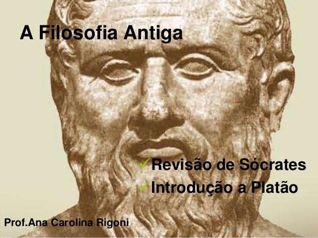 A Filosofia Antiga Revisão de Sócrates Introdução a Platão Prof.Ana Carolina Rigoni