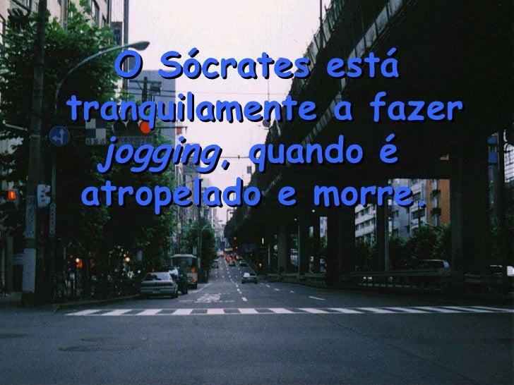 O Sócrates está tranquilamente a fazer  jogging , quando é  atropelado e morre.