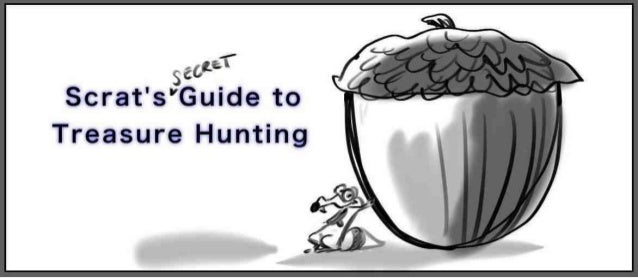 Scrat's guide to treasure hunting