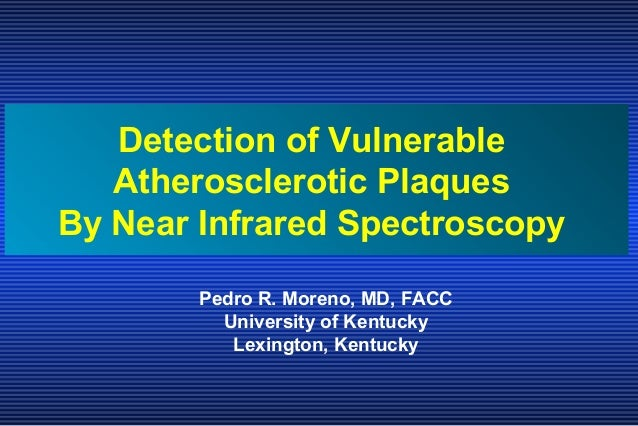 Pedro R. Moreno, MD, FACC University of Kentucky Lexington, Kentucky Detection of Vulnerable Atherosclerotic Plaques By Ne...