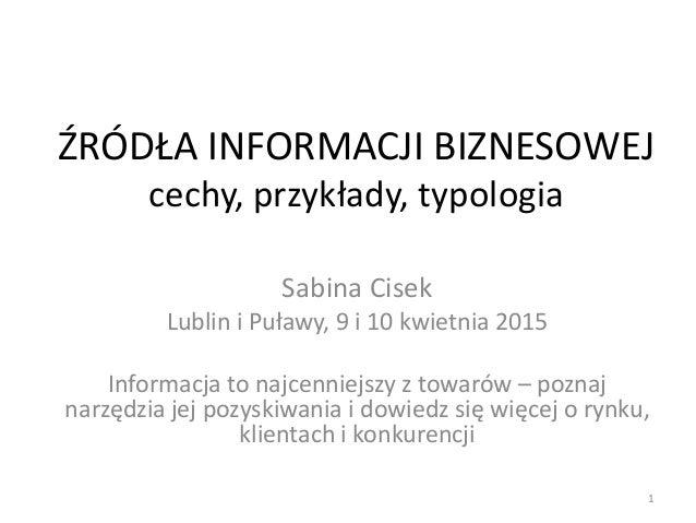 ŹRÓDŁA INFORMACJI BIZNESOWEJ cechy, przykłady, typologia Sabina Cisek Lublin i Puławy, 9 i 10 kwietnia 2015 Informacja to ...