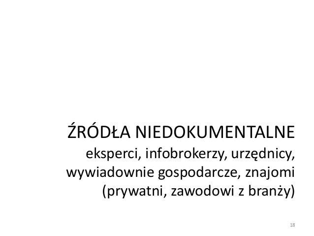 ŹRÓDŁA NIEDOKUMENTALNE eksperci, infobrokerzy, urzędnicy, wywiadownie gospodarcze, znajomi (prywatni, zawodowi z branży) 18