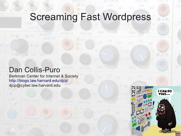 Screaming Fast Wordpress     Dan Collis-Puro Berkman Center for Internet & Society http://blogs.law.harvard.edu/djcp djcp@...