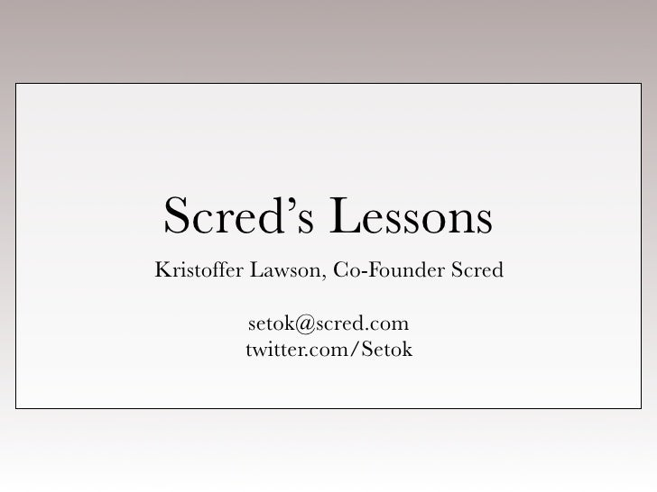 Scred's Lessons Kristoffer Lawson, Co-Founder Scred           setok@scred.com          twitter.com/Setok