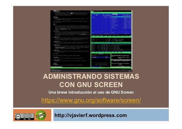 ADMINISTRANDO SISTEMAS CON GNU SCREEN Una breve introducción al uso de GNU Screen  https://www.gnu.org/software/screen/ ht...