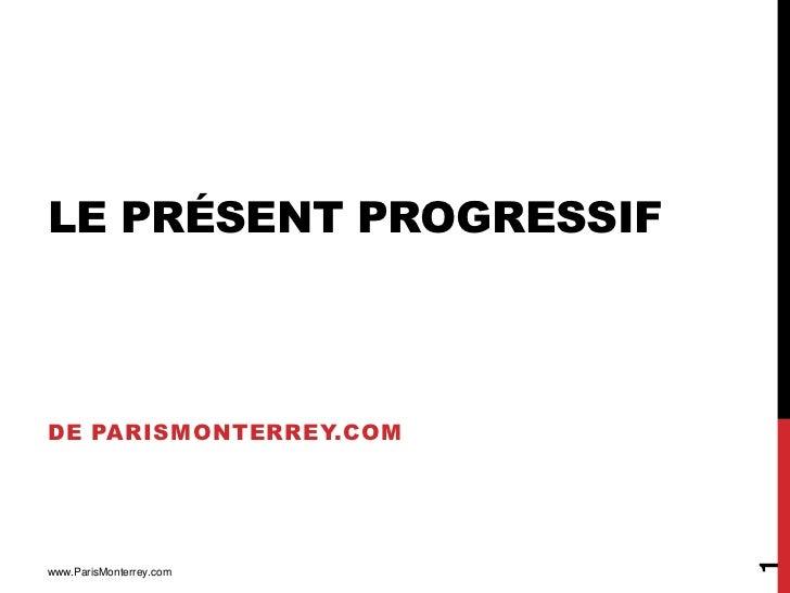 LE PRÉSENT PROGRESSIFDE PARISMONTERREY.COM                         1www.ParisMonterrey.com