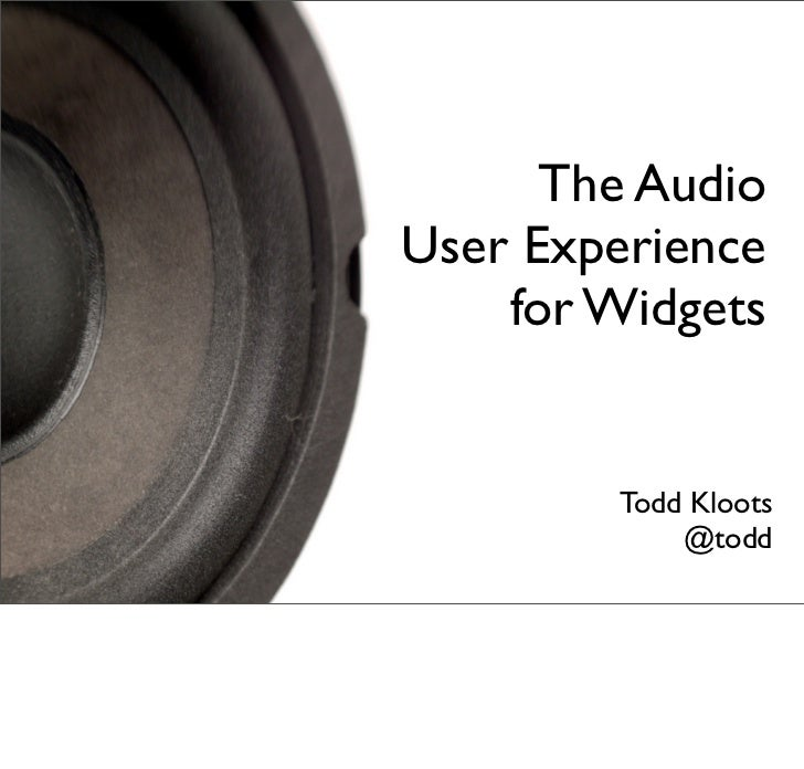 The AudioUser Experience    for Widgets        Todd Kloots            @todd