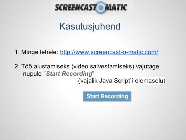 Kasutusjuhend1. Minge lehele: http://www.screencast-o-matic.com/2. Töö alustamiseks (video salvestamiseks) vajutage   nupu...