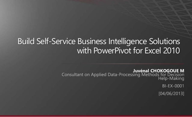 Build Self-Service Business Intelligence Solutions  with PowerPivot for Excel 2010  Juvénal CHOKOGOUE M