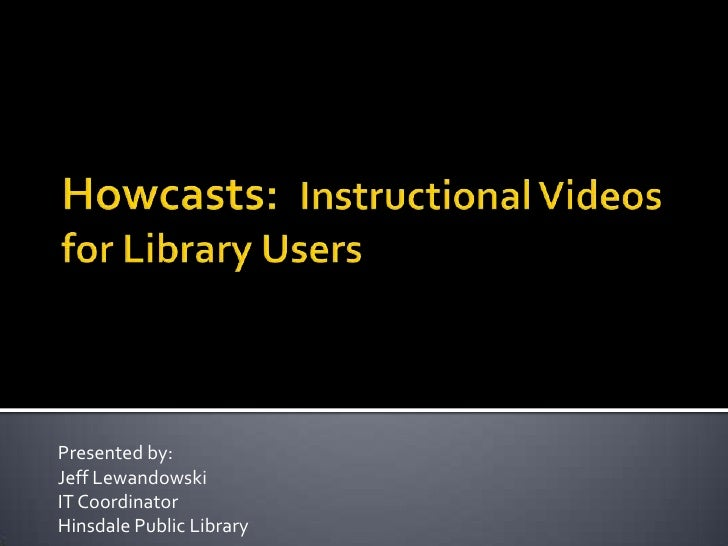 Howcasts:  Instructional Videos for Library Users<br />Presented by:<br />Jeff Lewandowski<br />IT Coordinator<br />Hinsda...