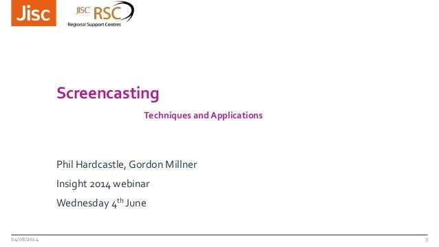 Screencasting Techniques and Applications Phil Hardcastle, Gordon Millner Insight 2014 webinar Wednesday 4th June 04/06/20...