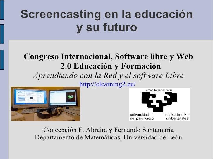 Screencasting en la educación y su futuro Congreso Internacional, Software libre y Web 2.0 Educación y Formación Aprendien...