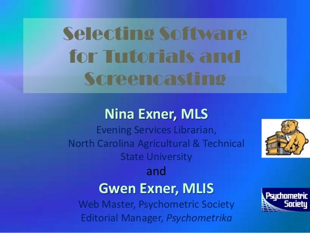 Selecting Software for Tutorials and Screencasting Nina Exner, MLS Evening Services Librarian, North Carolina Agricultural...