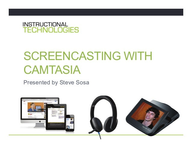 SCREENCASTING WITH CAMTASIA Presented by Steve Sosa