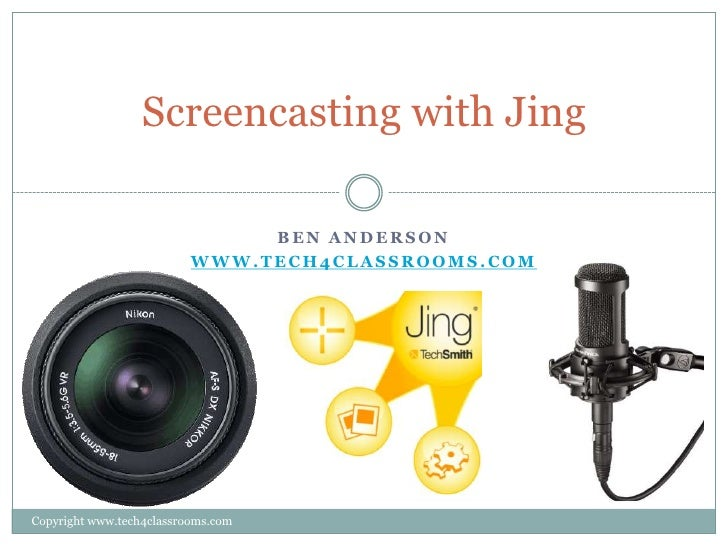Screencasting with Jing                               BEN ANDERSON                          WWW.TECH4CLASSROOMS.COMCopyrig...