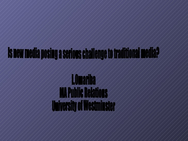 Is new media posing a serious challenge to traditional media? L.Omariba MA Public Relations University of Westminster
