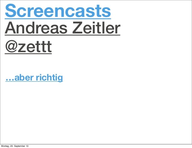 …aber richtig Screencasts Andreas Zeitler @zettt Montag, 23. September 13