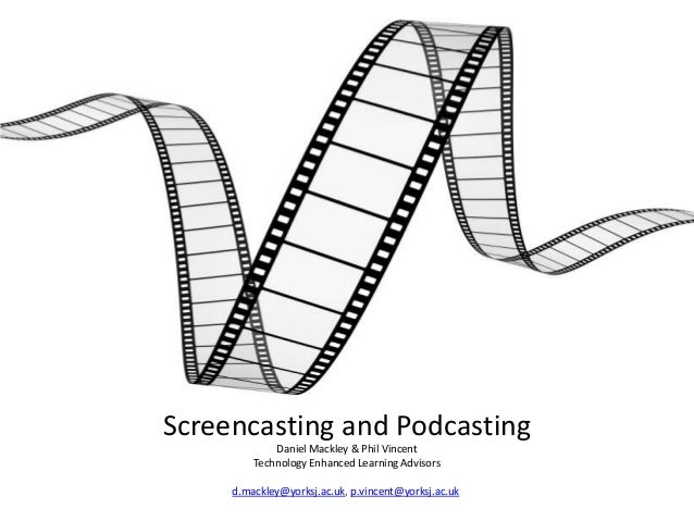 Screencasting and Podcasting Daniel Mackley & Phil Vincent Technology Enhanced Learning Advisors d.mackley@yorksj.ac.uk, p...