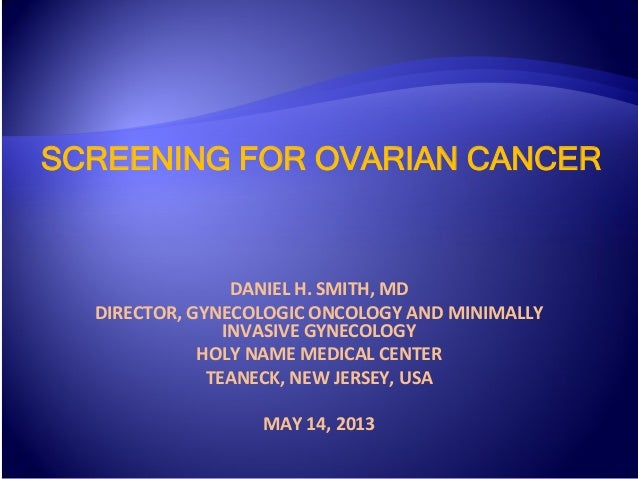 SCREENING FOR OVARIAN CANCER DANIEL	   H.	   SMITH,	   MD	    DIRECTOR,	   GYNECOLOGIC	   ONCOLOGY	   AND	   MINIMALLY	   ...