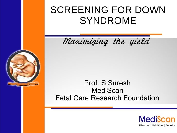 SCREENING FOR DOWN SYNDROME Maximizing the yield  Prof. S Suresh MediScan Fetal Care Research Foundation
